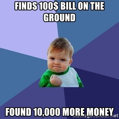 Success Kid - Finds 100$ bill on the ground Found 10,000 More MOney