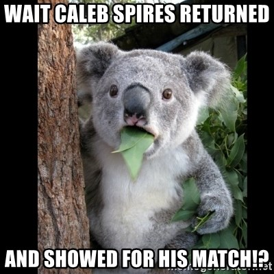 Koala can't believe it - wait caleb spires returned and showed for his match!?