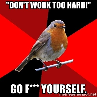 "Retail Robin - ""Don't work too HARD!"" GO F*** YOURSELF."