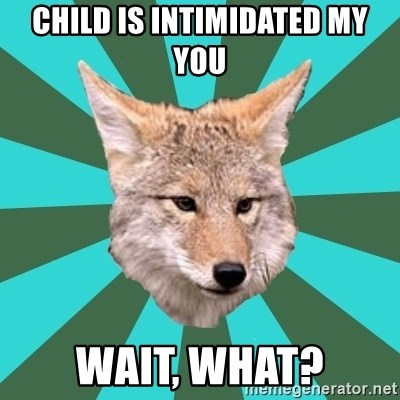 AvPD Coyote - child is intimidated my you wait, what?