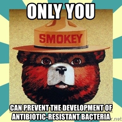 Smokey the Bear - only you can prevent the development of antibiotic-resistant bacteria