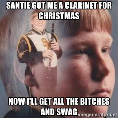 band kid  - SAntie got me a CLARINET for Christmas   NoW I'll get all the biTches and swag