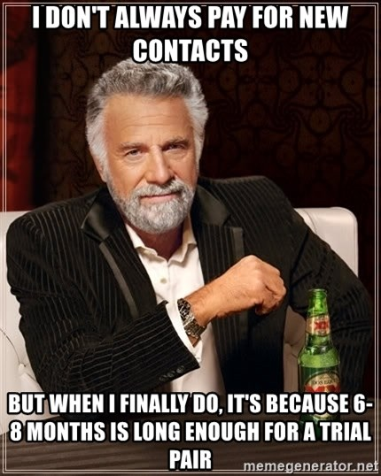 The Most Interesting Man In The World - I don't always pay FOR new contacts but when I FINALly do, it's because 6-8 months is long enough for a trial pair