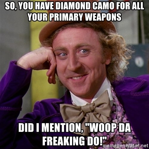 "Willy Wonka - SO, YOU HAVE DIAMOND CAMO FOR ALL YOUR PRIMARY WEAPONS DID I MENTION, ""WOOP DA FREAKING DO!"""