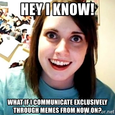 Overly Obsessed Girlfriend - hey i know! what if i communicate exclusively through memes from now on?
