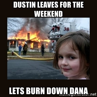 burning house girl - Dustin leaves for the weekend Lets burn down Dana