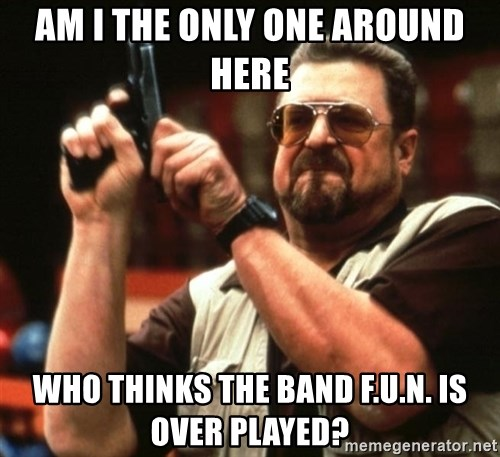 Big Lebowski - am I the only one around here WHo thinks The Band F.U.n. Is over played?