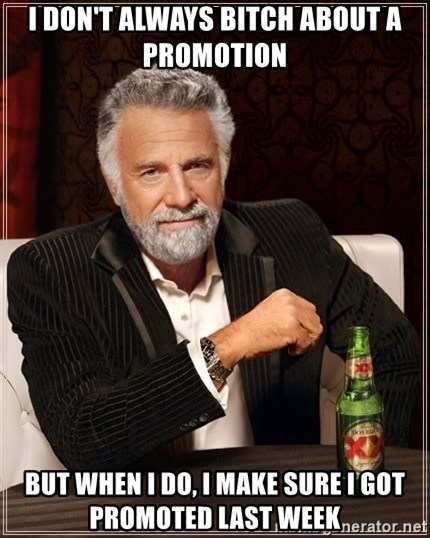 The Most Interesting Man In The World - i DON'T ALWAYS BITCH ABOUT A PROMOTION BUT WHEN I DO, I MAKE SURE I GOT PROMOTED LAST WEEK