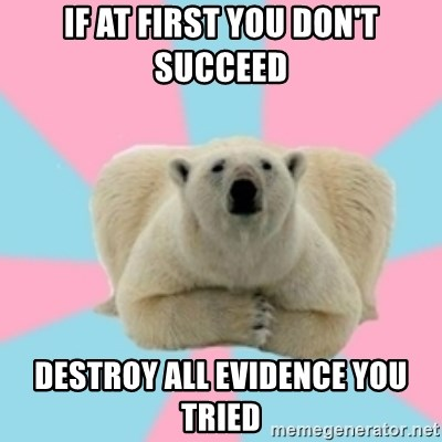 Perfection Polar Bear - if at first you don't succeed destroy all evidence you tried