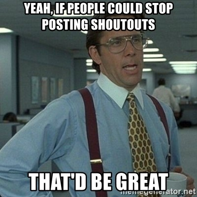 Yeah that'd be great... - yeah, if people could stop posting shoutouts that'd be great
