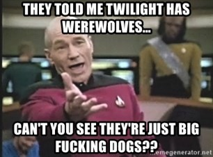 Captain Picard - They told me Twilight has werewolves... Can't you see they're just big fucking dogs??