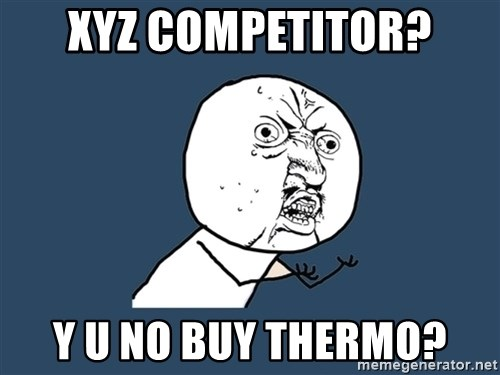 Y U No - xyz COMPETITOR? Y U NO BUY THERMO?