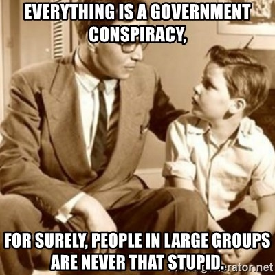 father son  - Everything is a government conspiracy, for surely, people in large groups are never that stupid.