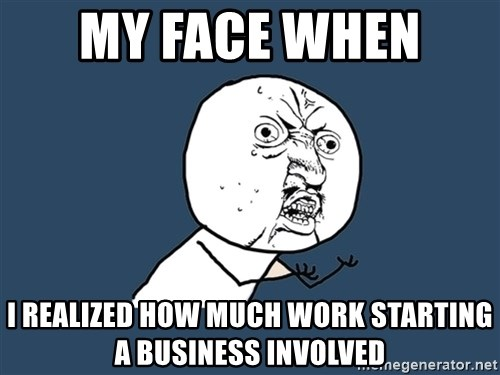 Y U No - MY FACE WHEN  I REALIZED HOW MUCH WORK STARTING A BUSINESS INVOLVED
