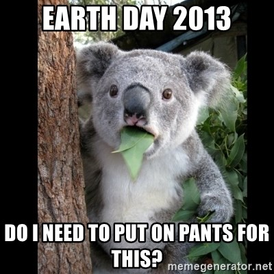 Koala can't believe it - earth day 2013 do i need to put on pants for this?