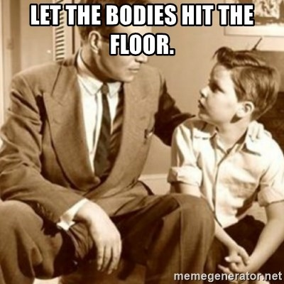 father son  - let the bodies hit the floor.