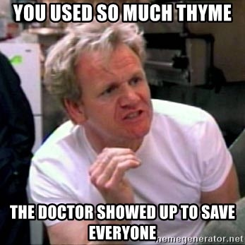 Gordon Ramsay - you used so much thyme the doctor showed up to save everyone