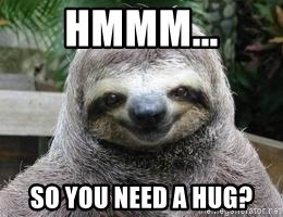 Sexual Sloth - HMMM... So you need a hug?