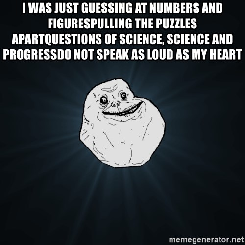 Forever Alone - I was just guessing at numbers and figuresPulling the puzzles apartQuestions of science, science and progressDo not speak as loud as my heart