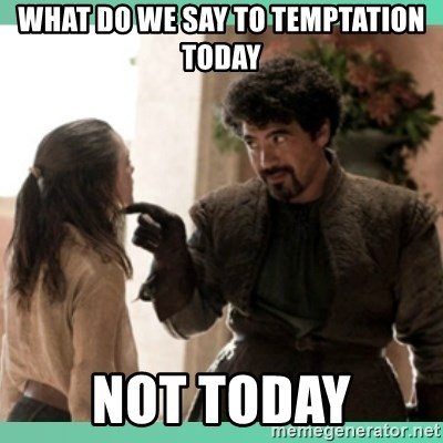 What do we say - what do we say to temptation today not today
