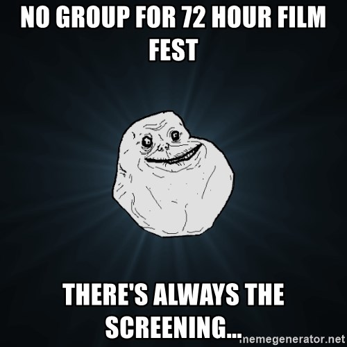 Forever Alone - No Group for 72 Hour Film Fest There's always the screening...