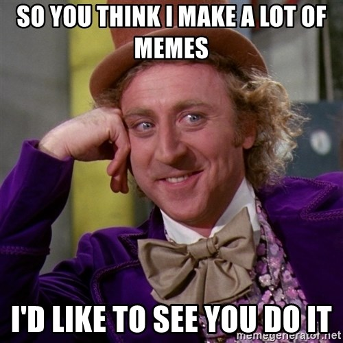 Willy Wonka - so you think I make a lot of memes I'd like to see you do it
