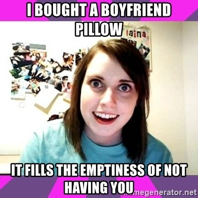 crazy girlfriend meme heh - I bought a boyfriend pillow it fills the EMPTINESS of not having you