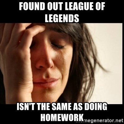 First World Problems - Found out league of legends ISN'T THE SAME AS DOING HOMEWORK