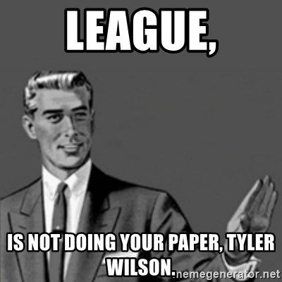 Correction Guy - League, is not DOING YOUR PAPER, TYLER WILSON.