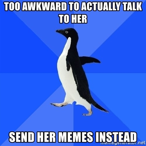 Socially Awkward Penguin - Too awkward to actually talk to her send her memes instead