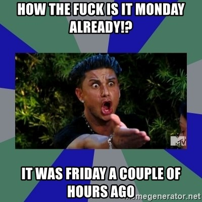 jersey shore - How the fuck is it Monday already!? It was Friday a couple of hours ago