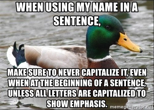 Actual Advice Mallard 1 - when using my name in a sentence, make sure to never capitalize it, even when at the beginning of a sentence, unless all letters are capitalized to show emphasis.