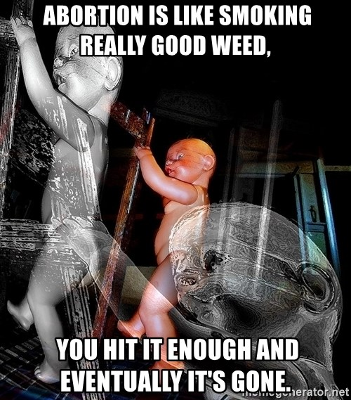 dead babies -  Abortion is like smoking really good weed,   you hit it enough and eventually it's gone.