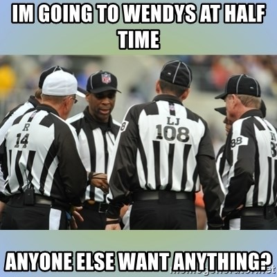 NFL Ref Meeting - Im going to wendys at half time anyone else want anything?