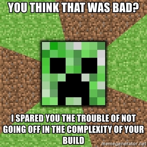 Minecraft Creeper - You think that was bad? I spared you the trouble of not going off in the complexity of your build