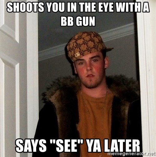 """Scumbag Steve - shoots you in the eye with a bb gun says """"see"""" ya later"""