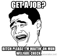 Dumb Bitch Meme - get a job? Bitch please, I'm waitin' on muh welfare check
