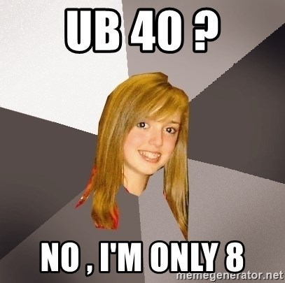 Musically Oblivious 8th Grader - UB 40 ? No , i'm only 8