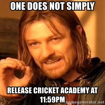 One Does Not Simply - one does not simply release cricket academy at 11:59pm