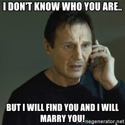 I don't know who you are... - I don't know who you are.. But I will find you and I will marry you!