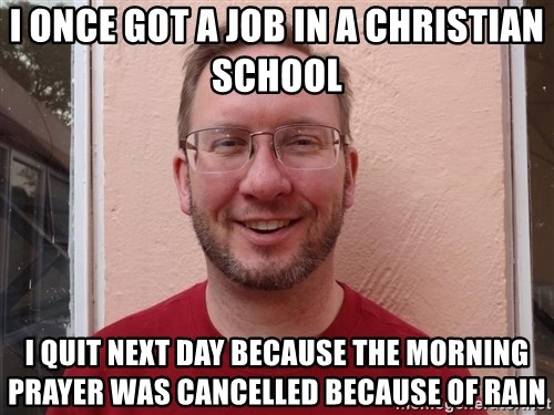 Asshole Christian missionary - i once got a job in a christian school i quit next day because the morning prayer was cancelled because of rain