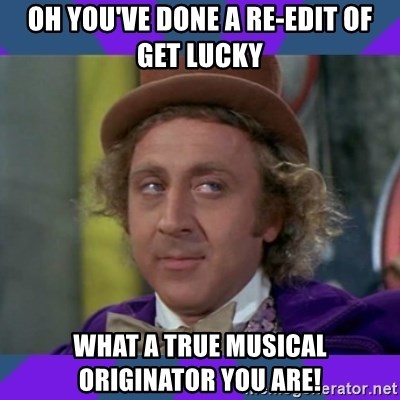 Sarcastic Wonka - Oh you've done a re-edit of Get lucky What a true musical originator you are!