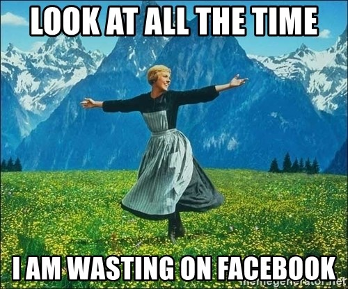 Look at all the things - Look at all the Time I am wasting On facebook