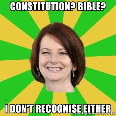 Julia Gillard - constitution? Bible? i don't recognise either