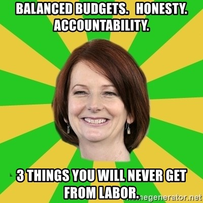 Julia Gillard - balanced budgets.   honesty.   accountability. 3 things you will never get from labor.
