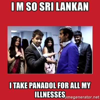 i'm so sri lankan - I M SO SRI LANKAN I TAKE PANADOL FOR ALL MY ILLNESSES
