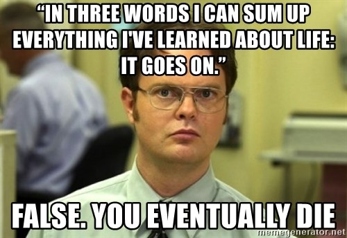 """Dwight Meme - """"In three words I can sum up everything I've learned about life: it goes on.""""  False. you eventually die"""