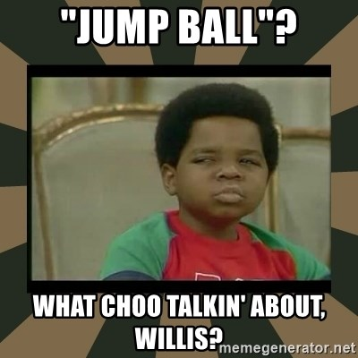 """What you talkin' bout Willis  - """"jump ball""""? What choo talkin' about, willis?"""