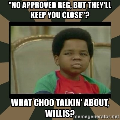 "What you talkin' bout Willis  - ""no approved reg, but they'll keep you close""? what choo talkin' about, willis?"