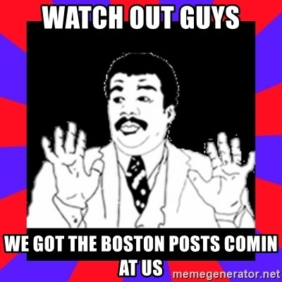 Watch Out Guys - watch out guys we got the boston posts comin at us